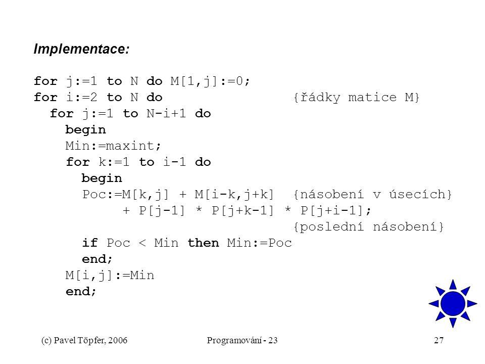 Implementace: for j:=1 to N do M[1,j]:=0; for i:=2 to N do {řádky matice M} for j:=1 to N-i+1 do begin Min:=maxint; for k:=1 to i-1 do begin Poc:=M[k,j] + M[i-k,j+k] {násobení v úsecích} + P[j-1] * P[j+k-1] * P[j+i-1]; {poslední násobení} if Poc < Min then Min:=Poc end; M[i,j]:=Min end;